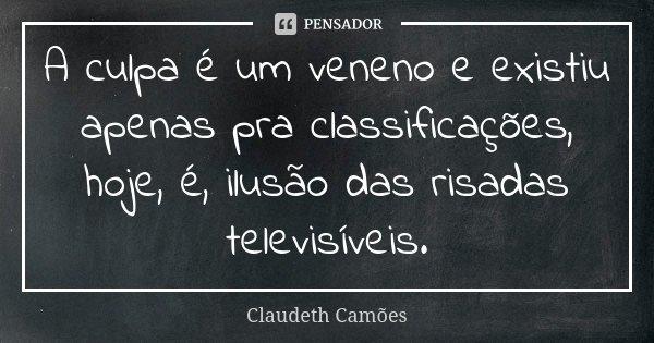 A culpa é um veneno e existiu apenas pra classificações, hoje, é, ilusão das risadas televisíveis.... Frase de Claudeth Camões.