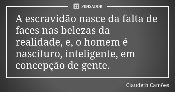 A escravidão nasce da falta de faces nas belezas da realidade, e, o homem é nascituro, inteligente, em concepção de gente.... Frase de Claudeth Camões.