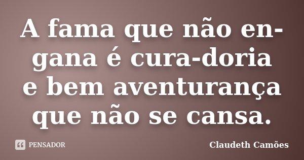 A fama que não en-gana é cura-doria e bem aventurança que não se cansa.... Frase de Claudeth Camões.