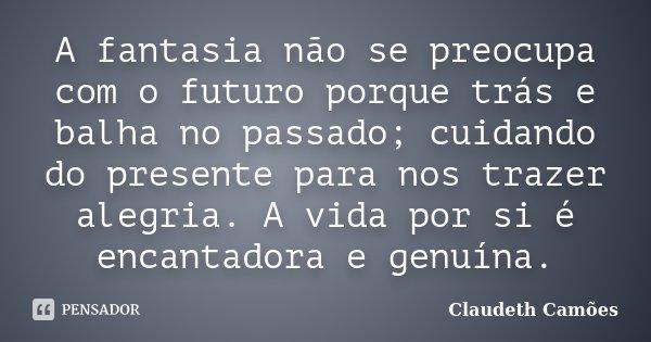 A fantasia não se preocupa com o futuro porque trás e balha no passado; cuidando do presente para nos trazer alegria. A vida por si é encantadora e genuína.... Frase de Claudeth Camões.