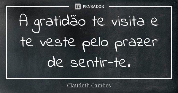 A gratidão te visita e te veste pelo prazer de sentir-te.... Frase de Claudeth Camões.