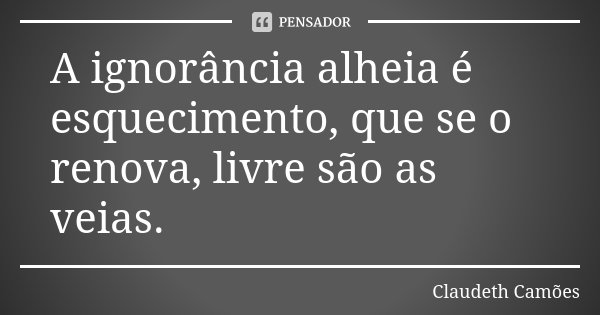 A ignorância alheia é esquecimento, que se o renova, livre são as veias.... Frase de Claudeth Camões.