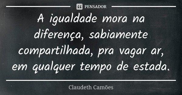 A igualdade mora na diferença, sabiamente compartilhada, pra vagar ar, em qualquer tempo de estada.... Frase de Claudeth Camões.