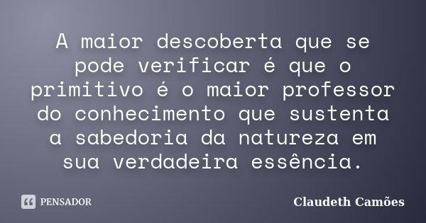 A maior descoberta que se pode verificar é que o primitivo é o maior professor do conhecimento que sustenta a sabedoria da natureza em sua verdadeira essência.... Frase de Claudeth Camões.