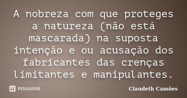 A nobreza com que proteges a natureza (não está mascarada) na suposta intenção e ou acusação dos fabricantes das crenças limitantes e manipulantes.... Frase de Claudeth Camoes.