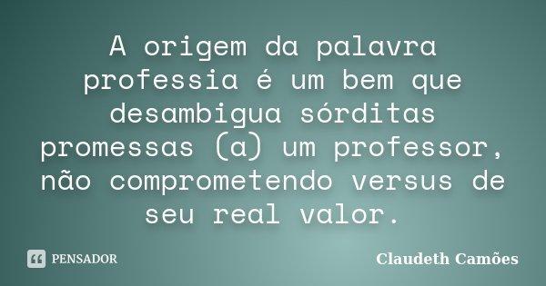 A origem da palavra professia é um bem que desambigua sórditas promessas (a) um professor, não comprometendo versus de seu real valor.... Frase de Claudeth Camoes.