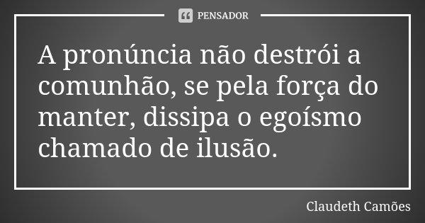A pronúncia não destrói a comunhão, se pela força do manter, dissipa o egoísmo chamado de ilusão.... Frase de Claudeth Camões.