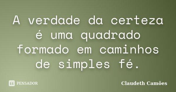 A verdade da certeza é uma quadrado formado em caminhos de simples fé.... Frase de Claudeth Camões.