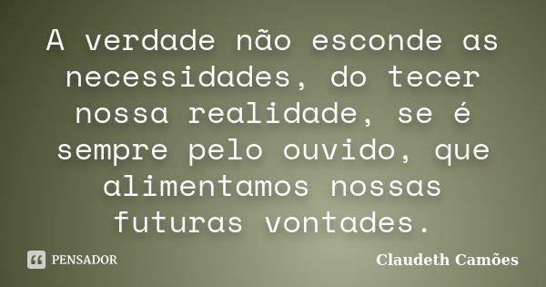 A verdade não esconde as necessidades, do tecer nossa realidade, se é sempre pelo ouvido, que alimentamos nossas futuras vontades.... Frase de Claudeth Camões.