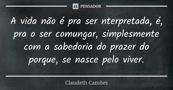 A Vida Não é Pra Ser Nterpretada é Claudeth Camões