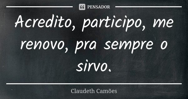Acredito, participo, me renovo, pra sempre o sirvo.... Frase de Claudeth Camões.