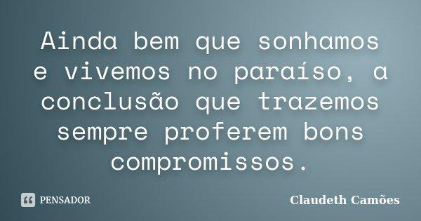 Ainda bem que sonhamos e vivemos no paraíso, a conclusão que trazemos sempre proferem bons compromissos.... Frase de Claudeth Camões.