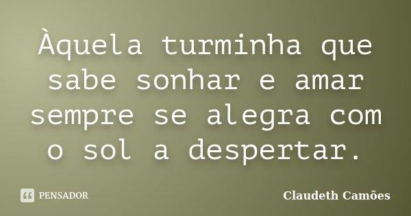 Àquela turminha que sabe sonhar e amar sempre se alegra com o sol a despertar.... Frase de Claudeth Camões.