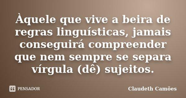 Àquele que vive a beira de regras linguísticas, jamais conseguirá compreender que nem sempre se separa vírgula (dê) sujeitos.... Frase de Claudeth Camões.