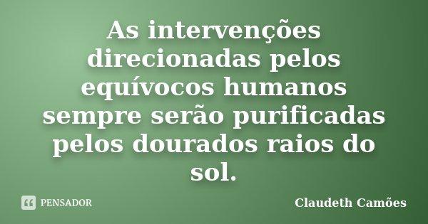 As intervenções direcionadas pelos equívocos humanos sempre serão purificadas pelos dourados raios do sol.... Frase de Claudeth Camoes.