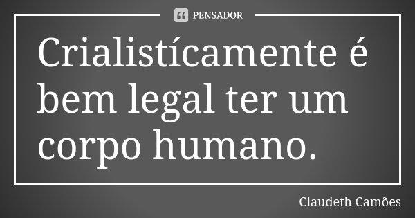 Crialistícamente é bem legal ter um corpo humano.... Frase de Claudeth Camões.