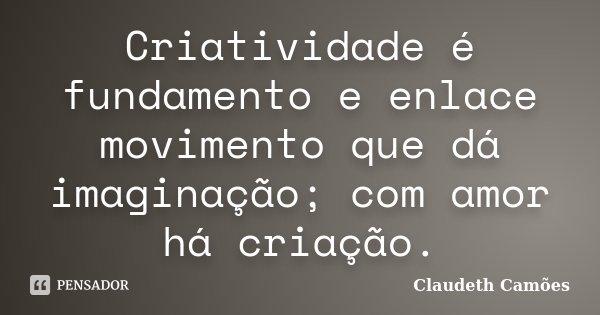 Criatividade é fundamento e enlace movimento que dá imaginação; com amor há criação.... Frase de Claudeth Camões.