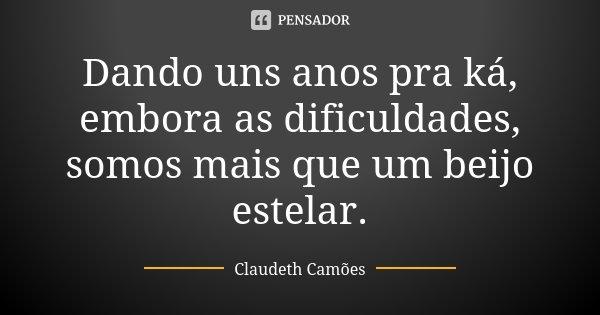 Dando uns anos pra ká, embora as dificuldades, somos mais que um beijo estelar.... Frase de Claudeth Camões.