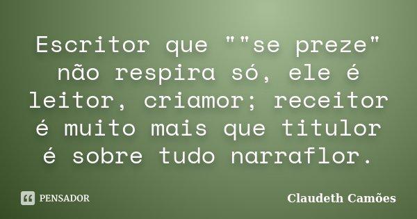 """Escritor que """"""""se preze"""" não respira só, ele é leitor, criamor; receitor é muito mais que titulor é sobre tudo narraflor.... Frase de Claudeth Camões."""