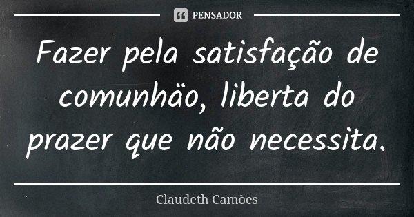 Fazer pela satisfação de comunhäo, liberta do prazer que não necessita.... Frase de Claudeth Camões.