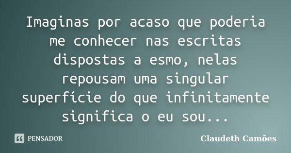 Imaginas por acaso que poderia me conhecer nas escritas dispostas a esmo, nelas repousam uma singular superfície do que infinitamente significa o eu sou...... Frase de Claudeth Camoes.