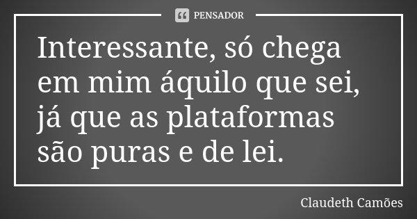 Interessante, só chega em mim áquilo que sei, já que as plataformas são puras e de lei.... Frase de Claudeth Camões.