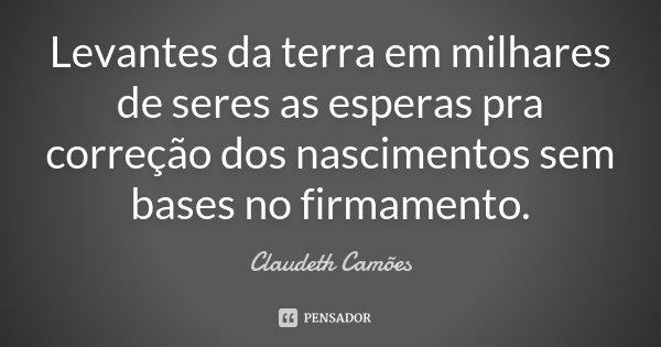 Levantes da terra em milhares de seres as esperas pra correção dos nascimentos sem bases no firmamento.... Frase de Claudeth Camões.