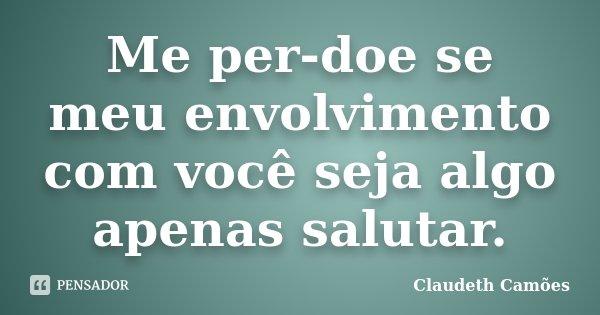 Me per-doe se meu envolvimento com você seja algo apenas salutar.... Frase de Claudeth Camões.