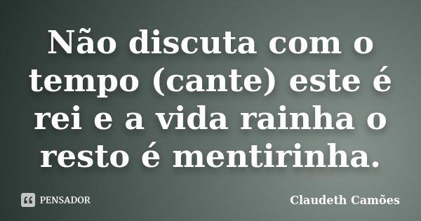 Não discuta com o tempo (cante) este é rei e a vida rainha o resto é mentirinha.... Frase de Claudeth Camões.