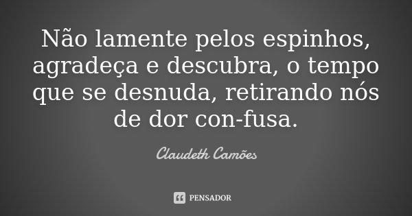 Não lamente pelos espinhos, agradeça e descubra, o tempo que se desnuda, retirando nós de dor con-fusa.... Frase de Claudeth Camões.