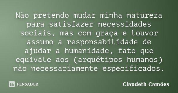 Não pretendo mudar minha natureza para satisfazer necessidades sociais, mas com graça e louvor assumo a responsabilidade de ajudar a humanidade, fato que equiva... Frase de Claudeth Camões.