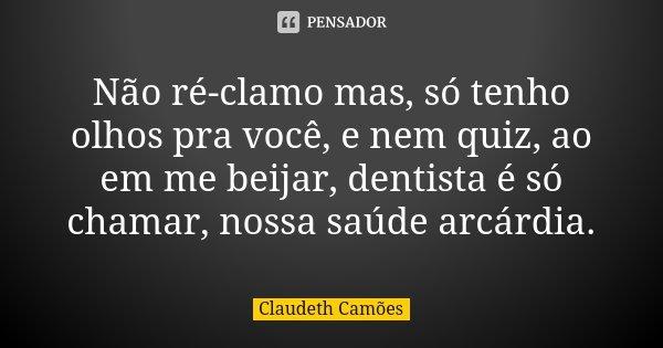 Não ré-clamo mas, só tenho olhos pra você, e nem quiz, ao em me beijar, dentista é só chamar, nossa saúde arcárdia.... Frase de Claudeth Camões.