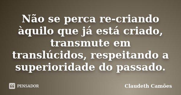 Não se perca re-criando àquilo que já está criado, transmute em translúcidos, respeitando a superioridade do passado.... Frase de Claudeth Camões.