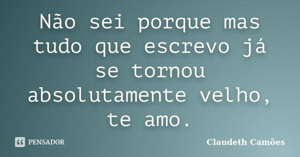 Não sei porque mas tudo que escrevo já se tornou absolutamente velho, te amo.... Frase de Claudeth Camões.