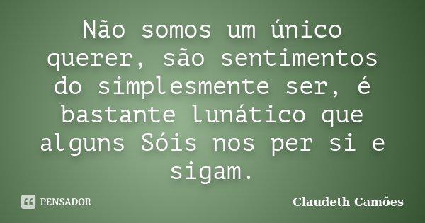Não somos um único querer, são sentimentos do simplesmente ser, é bastante lunático que alguns Sóis nos per si e sigam.... Frase de Claudeth Camões.