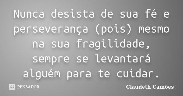 Nunca desista de sua fé e perseverança (pois) mesmo na sua fragilidade, sempre se levantará alguém para te cuidar.... Frase de Claudeth Camões.