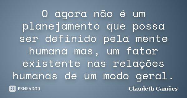 O agora não é um planejamento que possa ser definido pela mente humana mas, um fator existente nas relações humanas de um modo geral.... Frase de Claudeth Camões.