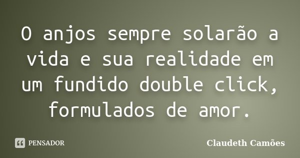 O anjos sempre solarão a vida e sua realidade em um fundido double click, formulados de amor.... Frase de Claudeth Camões.