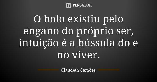 O bolo existiu pelo engano do próprio ser, intuição é a bússula do e no viver.... Frase de Claudeth Camões.