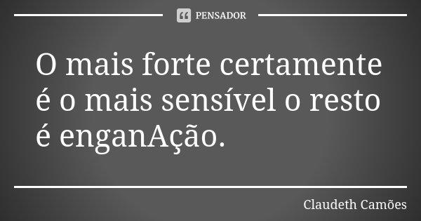 O mais forte certamente é o mais sensível o resto é enganAção.... Frase de Claudeth Camões.