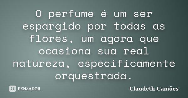 O perfume é um ser espargido por todas as flores, um agora que ocasiona sua real natureza, especificamente orquestrada.... Frase de Claudeth Camões.