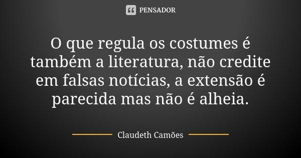 O que regula os costumes é também a literatura, não credite em falsas notícias, a extensão é parecida mas não é alheia.... Frase de Claudeth Camões.