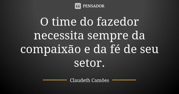 O time do fazedor necessita sempre da compaixão e da fé de seu setor.... Frase de Claudeth Camões.