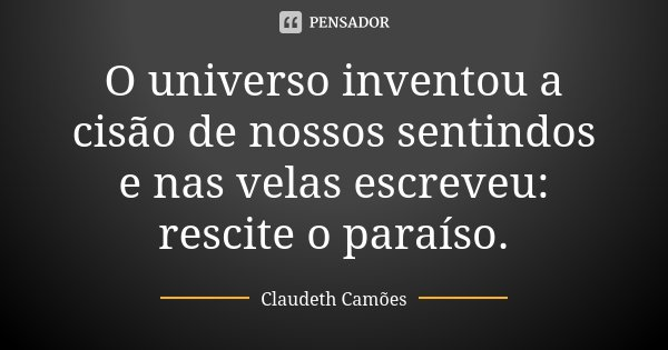 O universo inventou a cisão de nossos sentindos e nas velas escreveu: rescite o paraíso.... Frase de Claudeth Camões.