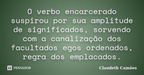 O verbo encarcerado suspirou por sua amplitude de significados, sorvendo com a canalização dos facultados egos ordenados, regra dos emplacados.... Frase de Claudeth Camões.