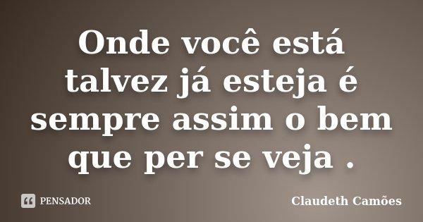 Onde você está talvez já esteja é sempre assim o bem que per se veja .... Frase de Claudeth Camões.