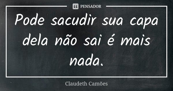 Pode sacudir sua capa dela não sai é mais nada.... Frase de Claudeth Camões.