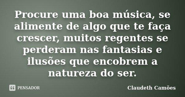Procure uma boa música, se alimente de algo que te faça crescer, muitos regentes se perderam nas fantasias e ilusões que encobrem a natureza do ser.... Frase de Claudeth Camões.