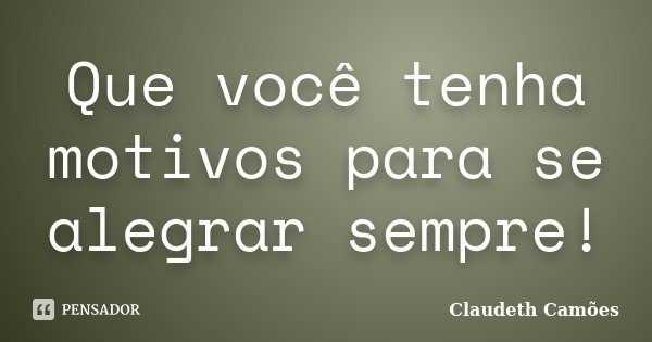 Que você tenha motivos para se alegrar sempre!... Frase de Claudeth Camões.