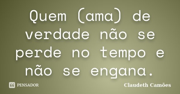 Quem (ama) de verdade não se perde no tempo e não se engana.... Frase de Claudeth Camões.